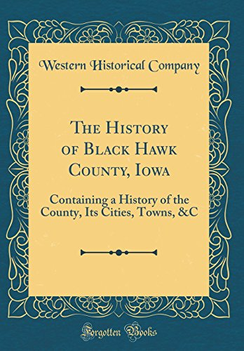 The History of Black Hawk County, Iowa: Containing a History of the County, Its Cities, Towns, &C (Classic Reprint)