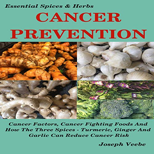 Cancer Prevention: Cancer Factors, Cancer Fighting Foods and How the Spices Turmeric, Ginger, and Garlic Can Reduce Cancer Risk  By  cover art