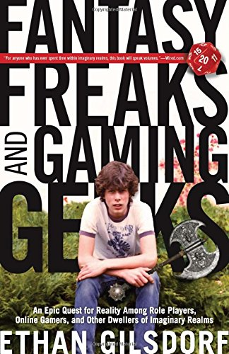 Fantasy Freaks and Gaming Geeks: An Epic Quest For Reality Among Role Players, Online Gamers, And Other Dwellers Of Imag