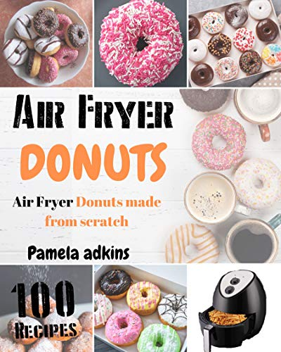 Air Fryer Donuts: Simply The Best Air Fryer Donuts From Scratch (Air Fryer Cookbook Book 4)