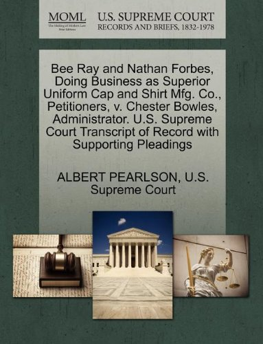 Bee Ray and Nathan Forbes, Doing Business as Superior Uniform Cap and Shirt Mfg. Co., Petitioners, V. Chester Bowles, Administrator. U.S. Supreme Court Transcript of Record with Supporting Pleadings