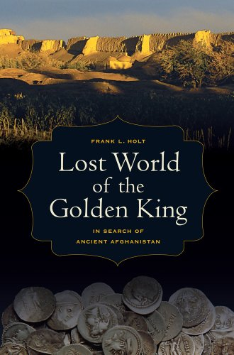 Lost World of the Golden King: In Search of Ancient Afghanistan (Volume 53)