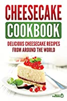 Cheesecake Cookbook: Delicious Cheesecake Recipes From Around The World