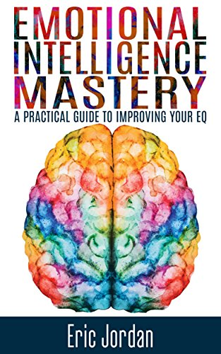 Emotional Intelligence: Mastery - A Practical Guide To Improving Your EQ (Social Skills, Business Skills, Success, Confidence, Relationships) by [Eric Jordan]