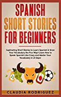 Spanish Short Stories for Beginners: 45 Captivating Short Stories to Learn Spanish & Grow Your Vocabulary the Fun Way! Learn How to Speak Spanish Like Crazy and Improve Your Vocabulary in 21 Days!