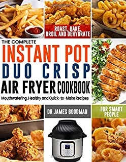 The Complete Instant Pot Duo Crisp Air Fryer Cookbook: Mouthwatering, Healthy and Quick-to-Make Recipes for Smart People to Roast, Bake, Broil and Dehydrate