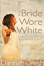 And the Bride Wore White: Seven Secrets to Sexual Purity