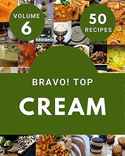 Bravo! Top 50 Cream Recipes Volume 6: Cream Cookbook - The Magic to Create Incredible Flavor! (English Edition)