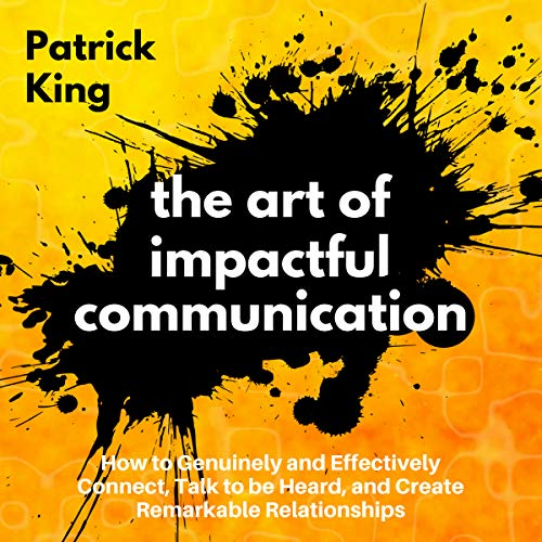 The Art of Impactful Communication: How to Genuinely and Effectively Connect, Talk to Be Heard, and Create Remarkable Relationships audiobook cover art