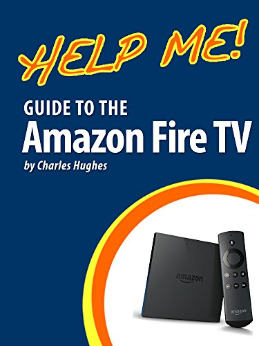 Help Me! Guide to the Amazon Fire TV: Step-by-Step User Guide for Amazon