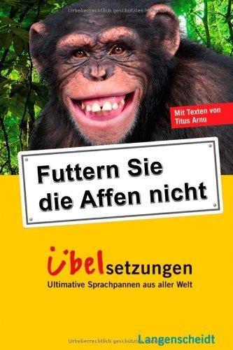 Futtern Sie die Affen nicht! Übelsetzungen: Ultimative Sprachpannen aus aller Welt von Arnu. Titus (2011) Taschenbuch