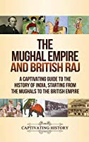 The Mughal Empire and British Raj: A Captivating Guide to the History of India, Starting from the Mughals to the British Empire