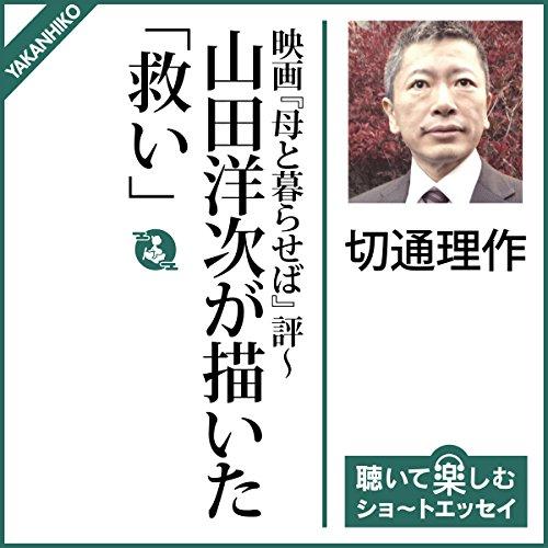 映画『母と暮せば』評〜山田洋次が描いた「救い」 | 切通 理作