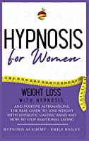 Hypnosis for Women: Lose Weight With Hypnosis And Positive Affirmations; The Real Guide To Lose Weight With Hypnotic Gastric Band And How To Stop Emotional Eating