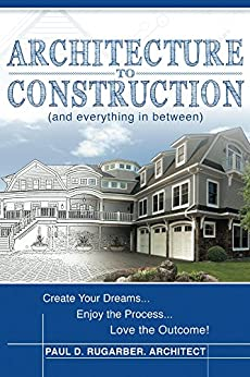 Architecture to Construction: And Everything in Between by [Paul D. Rugarber]