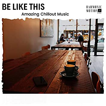 Be Like This - Amazing Chillout Music