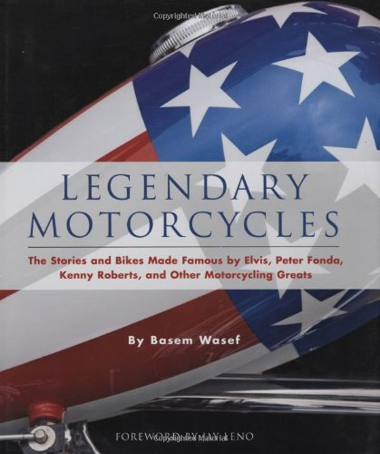 Legendary Motorcycles: The Stories and Bikes Made Famous by Elvis, Peter Fonda, Kenny Roberts, and Other Motorcycling Greats