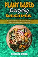 Plant Based Everyday Recipes: The Ultimate Weight Loss Recipes To Boost Your Weight Loss Fast and Easy For Live Healthy