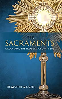 The Sacraments: Discovering the Treasures of Divine Life by [Matthew  Kauth]