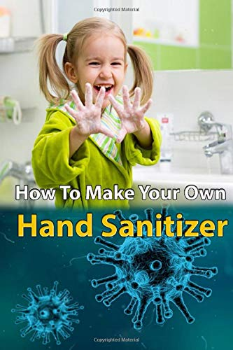 How Make Your Own Hand Sanitizer: A DIY Approach To Make Your Own Hand Sanitizer at Home in Easy Steps