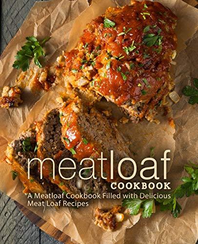 Meat Loaf Cookbook: A Meatloaf Cookbook Filled with Delicious Meat Loaf Recipes