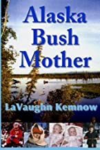 Alaska Bush Mother: A true account of a young mother facing the challenges of raising a family on an Alaskan homestead in ...