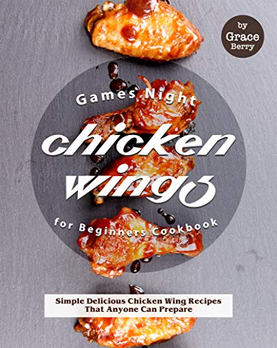 Games Night Chicken Wings for Beginners Cookbook: Simple Delicious Chicken Wing Recipes That Anyone Can Prepare (English Edition)
