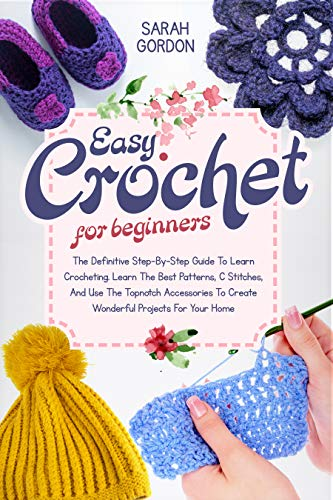 Easy Crochet For Beginners: The Definitive Step-By-Step Guide To Learn Crocheting. Learn The Best Patterns, C Stitches, And Use The Topnotch Accessories To Create Wonderful Projects For Your Home