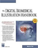 The Digital Biomedical Illustration Handbook (Graphics Series)