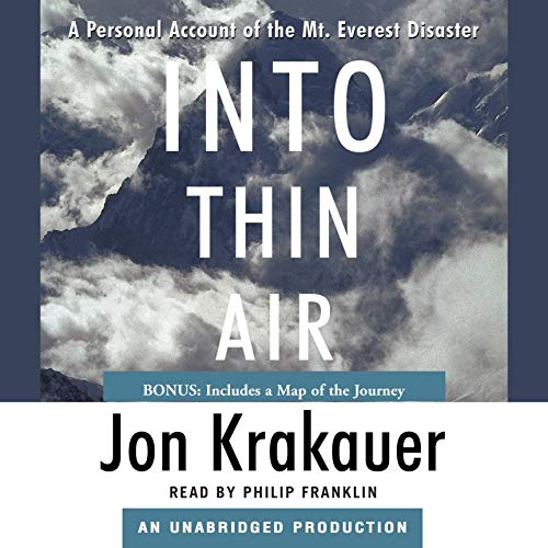 Into Thin Air     A Personal Account of the Mt. Everest Disaster              By:                                                                                                                                 Jon Krakauer                               Narrated by:                                                                                                                                 Philip Franklin                      Length: 9 hrs and 8 mins     8,269 ratings     Overall 4.6