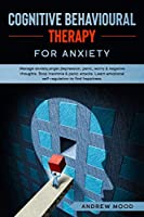 Cognitive Behavioral Therapy for Anxiety: Manage anxiety, anger, depression, panic, worry & negative thoughts. Stop insomnia & panic attacks. Learn emotional self-regulation to find happiness.