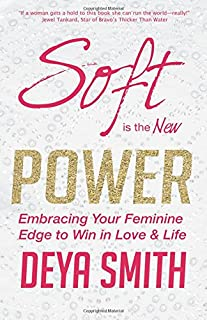 Soft is the New Power: Embracing Your Feminine Edge to Win in Love & Life