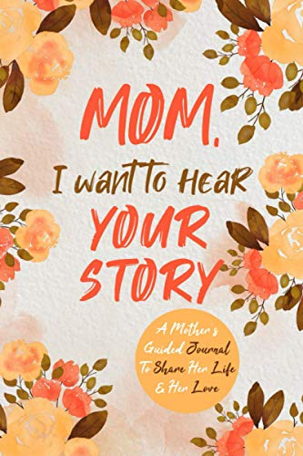 Mom, I Want to Hear Your Story: A Mother's Guided Journal To Share Her Life & Her Love (Hear Your Story Books)