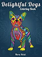 Delightful Dogs Coloring Book: Creative Relaxation, Mindfulness And Meditation For Adults
