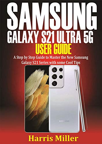 Samsung Galaxy S21 Ultra 5G User Guide : Step by Step Guide to Master the New Galaxy S21 Series with Some Cool Tips