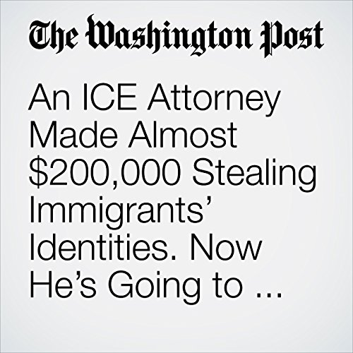 An ICE Attorney Made Almost $200,000 Stealing Immigrants' Identities. Now He's Going to Prison. copertina