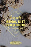 Renal Diet Cookbook for Beginners: Diabetic-Friendly Desserts, Sweet Treat Recipe Collection and Quick Easy Recipes Perfect For Curing Cravings For Something Sweet