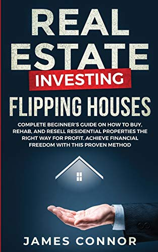 Real Estate Investing Books! - Real Estate Investing - Flipping Houses: Complete Beginner's Guide on How to Buy, Rehab, and Resell Residential Properties the Right Way for Profit. Achieve Financial Freedom with This Proven Method