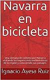 Navarra en bicicleta: Una semana de ciclismo por Navarra visitando los lugares más emblemáticos de la región y conociendo sus paisajes. (Viajes en bicicleta nº 1)