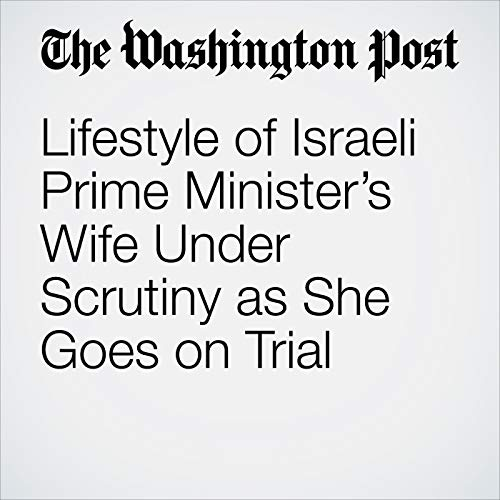 Lifestyle of Israeli Prime Minister's Wife Under Scrutiny as She Goes on Trial copertina