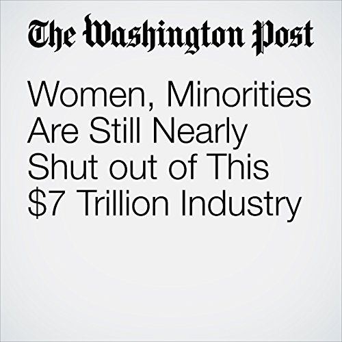 Women, Minorities Are Still Nearly Shut out of This $7 Trillion Industry copertina
