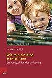 Wie man ein Kind stärken kann: Ein Handbuch für Kita und Familie (Frühe Bildung und Erziehung)