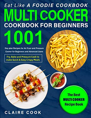 Eat Like a Foodie Cookbook: Multi-Cooker Cookbook for Beginners: 1001 Day Plan Recipes for Air Fryer and Pressure Cooker for Beginners and Advanced ... Meals: The Best Multi-Cooker Recipe Book
