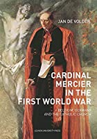 Cardinal Mercier in the First World War: Belgium, Germany and the Catholic Church (Kadoc Studies on Religion, Culture and Society)