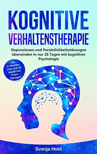 Kognitive Verhaltenstherapie: Depressionen und Persönlichkeitsstörungen überwinden in nur 28 Tagen mit kognitiver Psychologie - inkl. 4-Wochen-Plan und 21 bewährten Praxis-Übungen