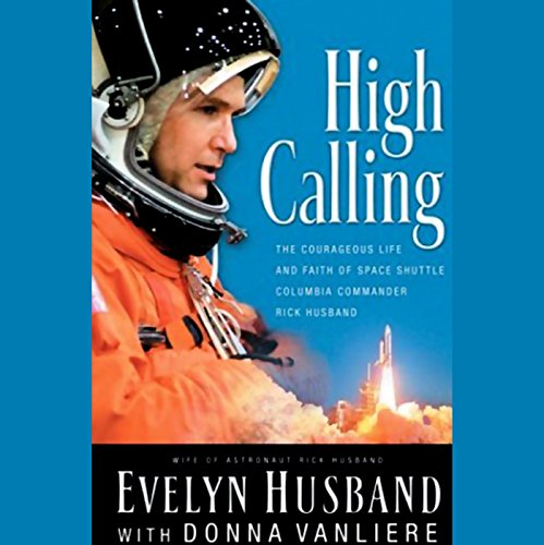 High Calling     The Courageous Life and Faith of Space Shuttle Columbia Commander Rick Husband              By:                                                                                                                                 Evelyn Husband,                                                                                        Donna VanLiere                               Narrated by:                                                                                                                                 Evelyn Husband                      Length: 4 hrs and 42 mins     29 ratings     Overall 4.4