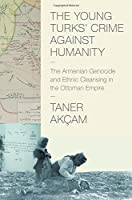 The Young Turks' Crime Against Humanity: The Armenian Genocide and Ethnic Cleansing in the Ottoman Empire (Human Rights and Crimes Against Humanity)