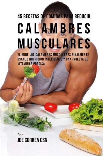 45 Recetas De Comidas Para Reducir Calambres Musculares: Elimine Los Calambres Musculares Finalmente Usando Nutrición Inteligente Y Una Ingesta De Vitaminas Precisa