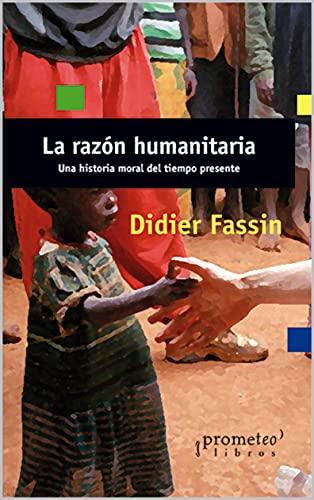 La razón humanitaria: Una historia moral del tiempo presente (Spanish Edition)