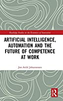 Artificial Intelligence, Automation and the Future of Competence at Work (Routledge Studies in the Economics of Innovation)